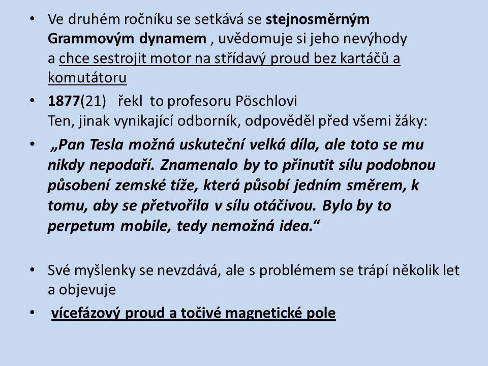 """Ve druhém ročníku se setkává se stejnosměrným Grammovým dynamem, uvědomuje si jeho nevýhody a chce sestrojit motor na střídavý proud bez kartáčů a komutátoru 1877(21) řekl to profesoru Pöschlovi Ten, jinak vynikající odborník, odpověděl před všemi žáky: """"Pan Tesla možná uskuteční velká díla, ale toto se mu nikdy nepodaří."""