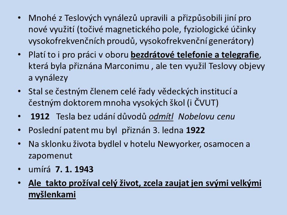 Mnohé z Teslových vynálezů upravili a přizpůsobili jiní pro nové využití (točivé magnetického pole, fyziologické účinky vysokofrekvenčních proudů, vysokofrekvenční generátory) Platí to i pro práci v oboru bezdrátové telefonie a telegrafie, která byla přiznána Marconimu, ale ten využil Teslovy objevy a vynálezy Stal se čestným členem celé řady vědeckých institucí a čestným doktorem mnoha vysokých škol (i ČVUT) 1912 Tesla bez udání důvodů odmítl Nobelovu cenu Poslední patent mu byl přiznán 3.