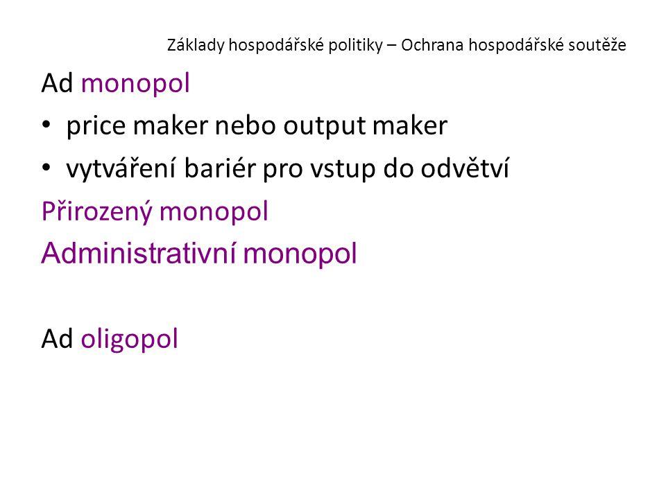 Základy hospodářské politiky – Ochrana hospodářské soutěže Ad monopol price maker nebo output maker vytváření bariér pro vstup do odvětví Přirozený monopol Administrativní monopol Ad oligopol