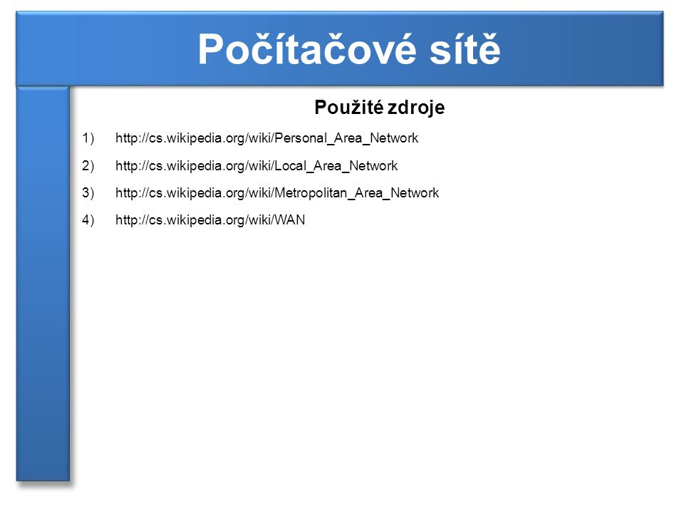 Použité zdroje 1)http://cs.wikipedia.org/wiki/Personal_Area_Network 2)http://cs.wikipedia.org/wiki/Local_Area_Network 3)http://cs.wikipedia.org/wiki/M
