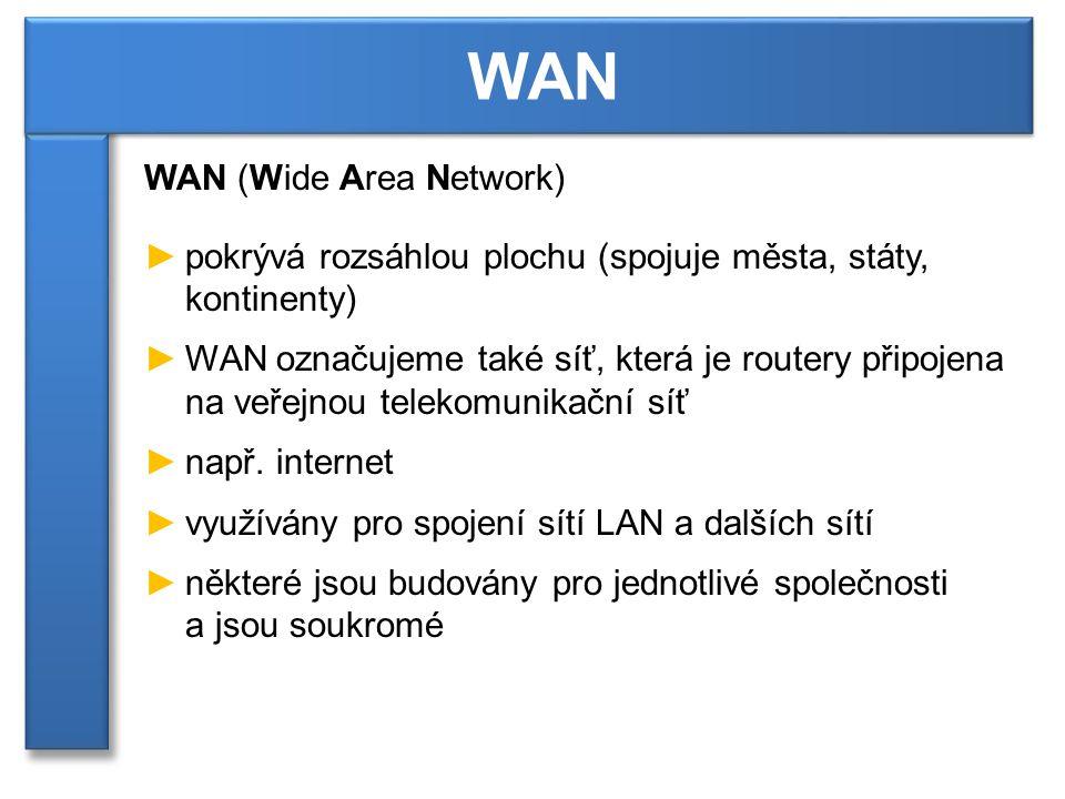 WAN (Wide Area Network) ►pokrývá rozsáhlou plochu (spojuje města, státy, kontinenty) ►WAN označujeme také síť, která je routery připojena na veřejnou telekomunikační síť ►např.