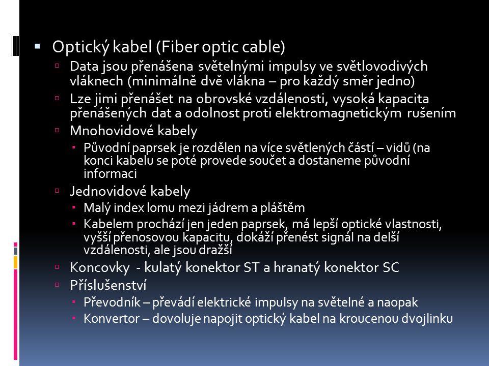  Optický kabel (Fiber optic cable)  Data jsou přenášena světelnými impulsy ve světlovodivých vláknech (minimálně dvě vlákna – pro každý směr jedno)
