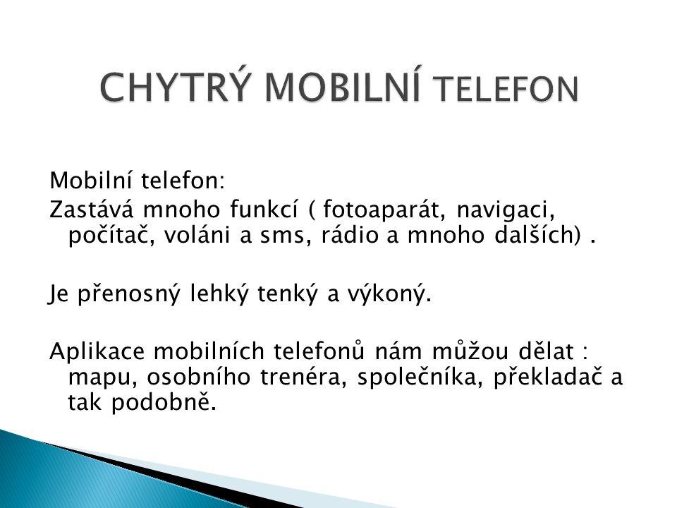 Mobilní telefon: Zastává mnoho funkcí ( fotoaparát, navigaci, počítač, voláni a sms, rádio a mnoho dalších). Je přenosný lehký tenký a výkoný. Aplikac