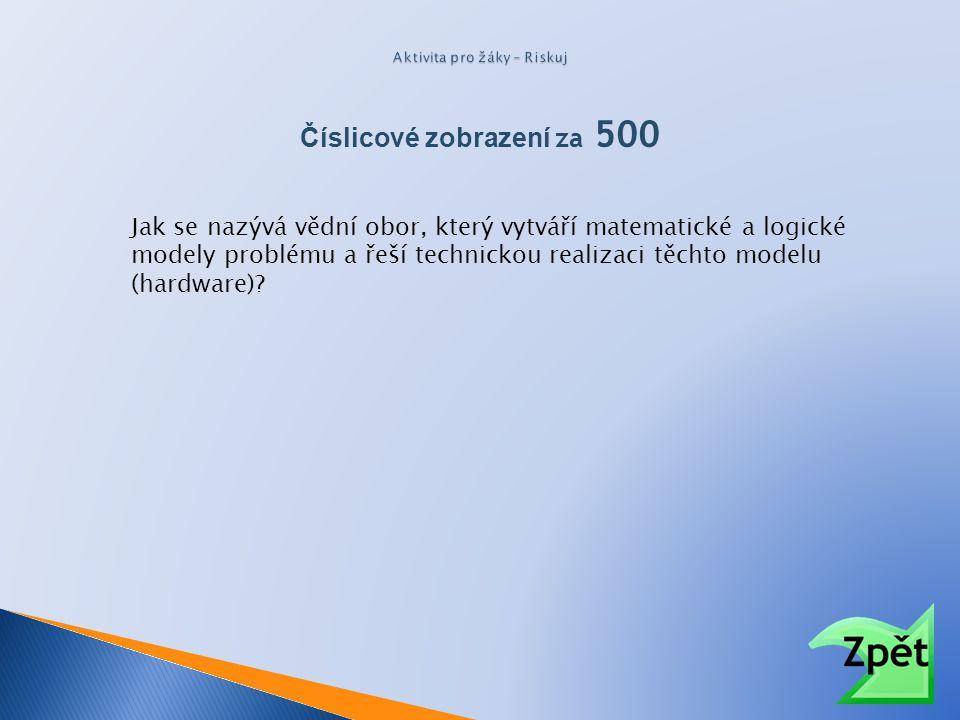Číslicové zobrazení za 500 Jak se nazývá vědní obor, který vytváří matematické a logické modely problému a řeší technickou realizaci těchto modelu (ha