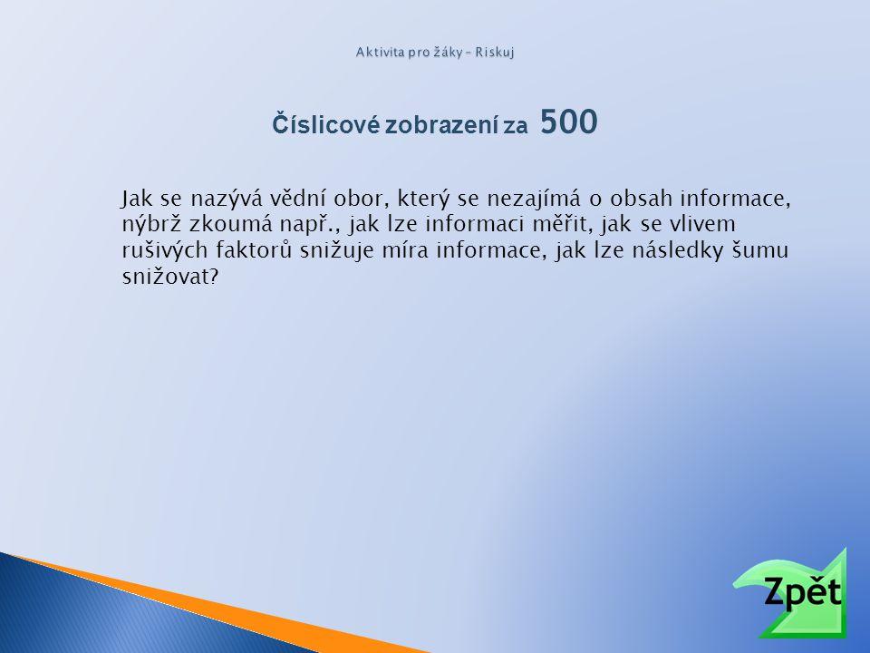 Číslicové zobrazení za 500 Jak se nazývá vědní obor, který se nezajímá o obsah informace, nýbrž zkoumá např., jak lze informaci měřit, jak se vlivem r
