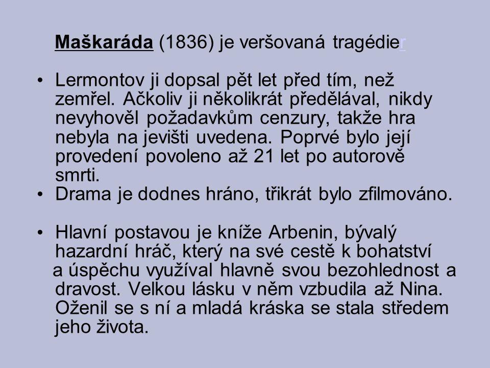 Maškaráda (1836) je veršovaná tragédierr Lermontov ji dopsal pět let před tím, než zemřel. Ačkoliv ji několikrát předělával, nikdy nevyhověl požadavků