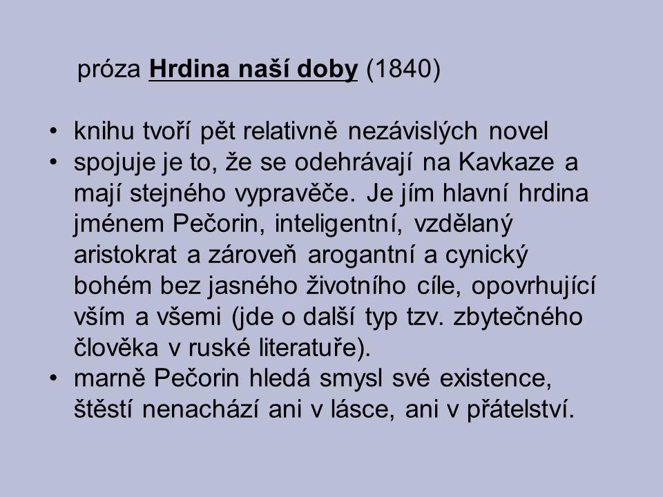 próza Hrdina naší doby (1840) knihu tvoří pět relativně nezávislých novel spojuje je to, že se odehrávají na Kavkaze a mají stejného vypravěče. Je jím