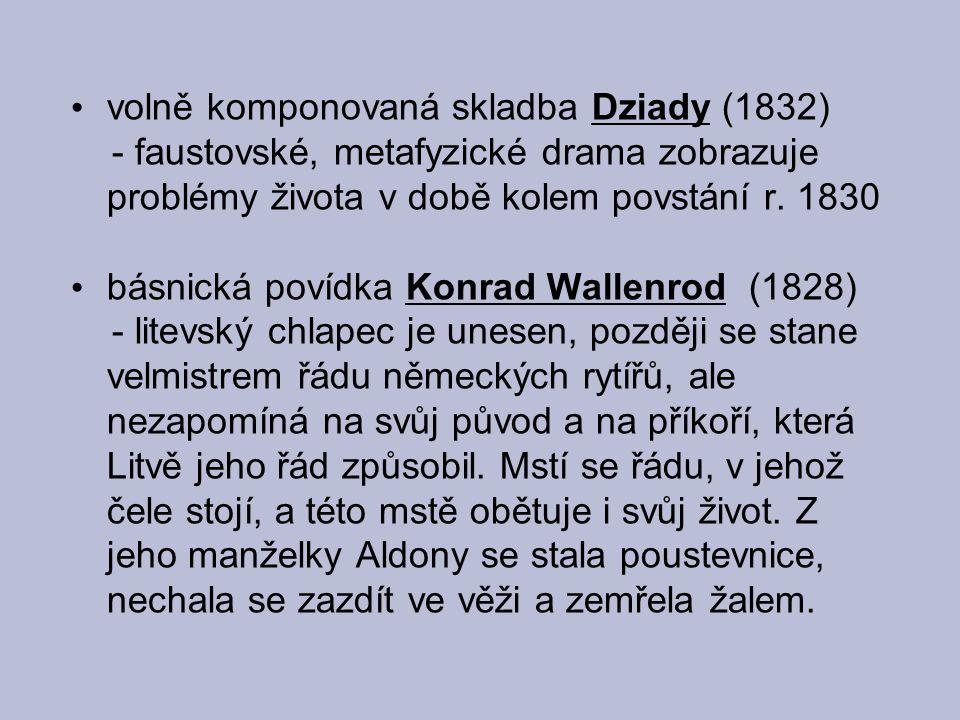 volně komponovaná skladba Dziady (1832) - faustovské, metafyzické drama zobrazuje problémy života v době kolem povstání r. 1830 básnická povídka Konra