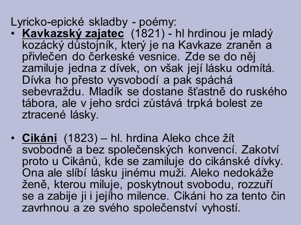 Lyricko-epické skladby - poémy: Kavkazský zajatec (1821) - hl hrdinou je mladý kozácký důstojník, který je na Kavkaze zraněn a přivlečen do čerkeské v