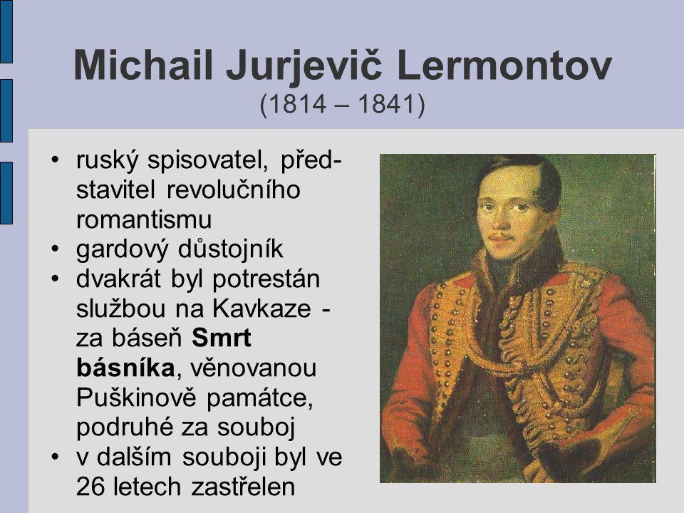 Michail Jurjevič Lermontov (1814 – 1841) ruský spisovatel, před- stavitel revolučního romantismu gardový důstojník dvakrát byl potrestán službou na Ka