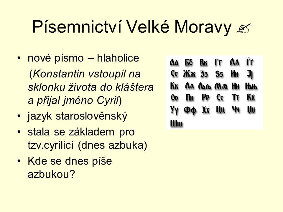Písemnictví Velké Moravy  nové písmo – hlaholice (Konstantin vstoupil na sklonku života do kláštera a přijal jméno Cyril) jazyk staroslověnský stala