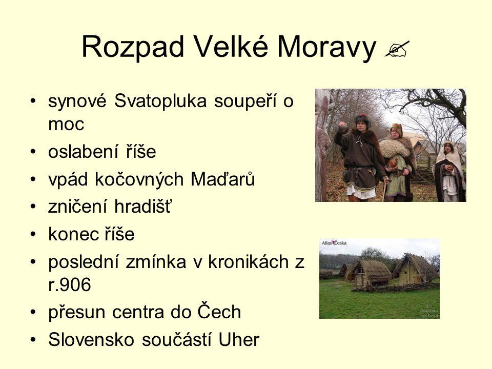Rozpad Velké Moravy  synové Svatopluka soupeří o moc oslabení říše vpád kočovných Maďarů zničení hradišť konec říše poslední zmínka v kronikách z r.9