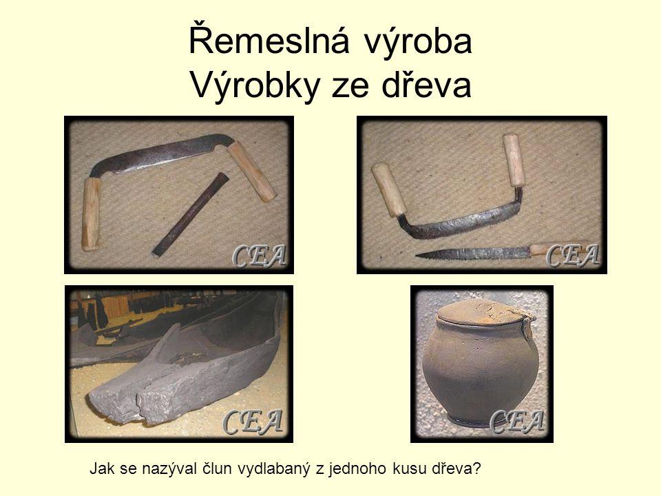 Řemeslná výroba Výrobky ze dřeva Jak se nazýval člun vydlabaný z jednoho kusu dřeva?