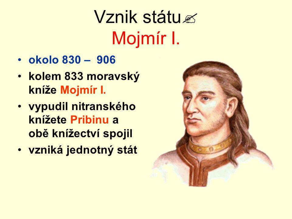 Vznik státu  Mojmír I. okolo 830 – 906 kolem 833 moravský kníže Mojmír I. vypudil nitranského knížete Pribinu a obě knížectví spojil vzniká jednotný