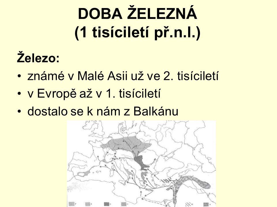 DOBA ŽELEZNÁ (1 tisíciletí př.n.l.) Železo: známé v Malé Asii už ve 2. tisíciletí v Evropě až v 1. tisíciletí dostalo se k nám z Balkánu