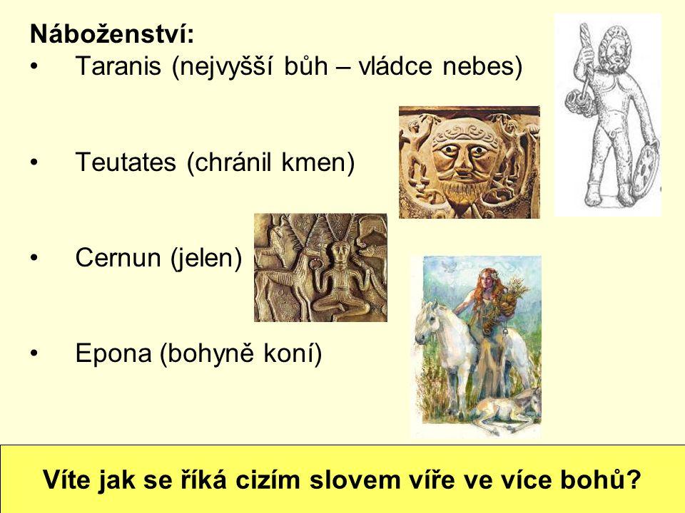Náboženství: Taranis (nejvyšší bůh – vládce nebes) Teutates (chránil kmen) Cernun (jelen) Epona (bohyně koní) Víte jak se říká cizím slovem víře ve ví
