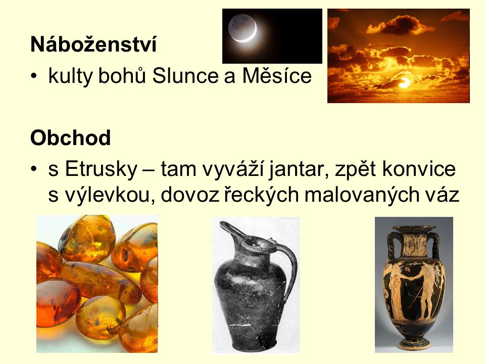 Náboženství kulty bohů Slunce a Měsíce Obchod s Etrusky – tam vyváží jantar, zpět konvice s výlevkou, dovoz řeckých malovaných váz