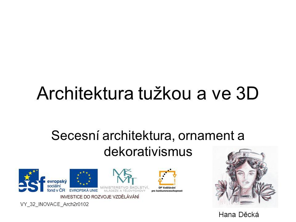 Architektura tužkou a ve 3D Secesní architektura, ornament a dekorativismus VY_32_INOVACE_Arch2r0102 Hana Děcká