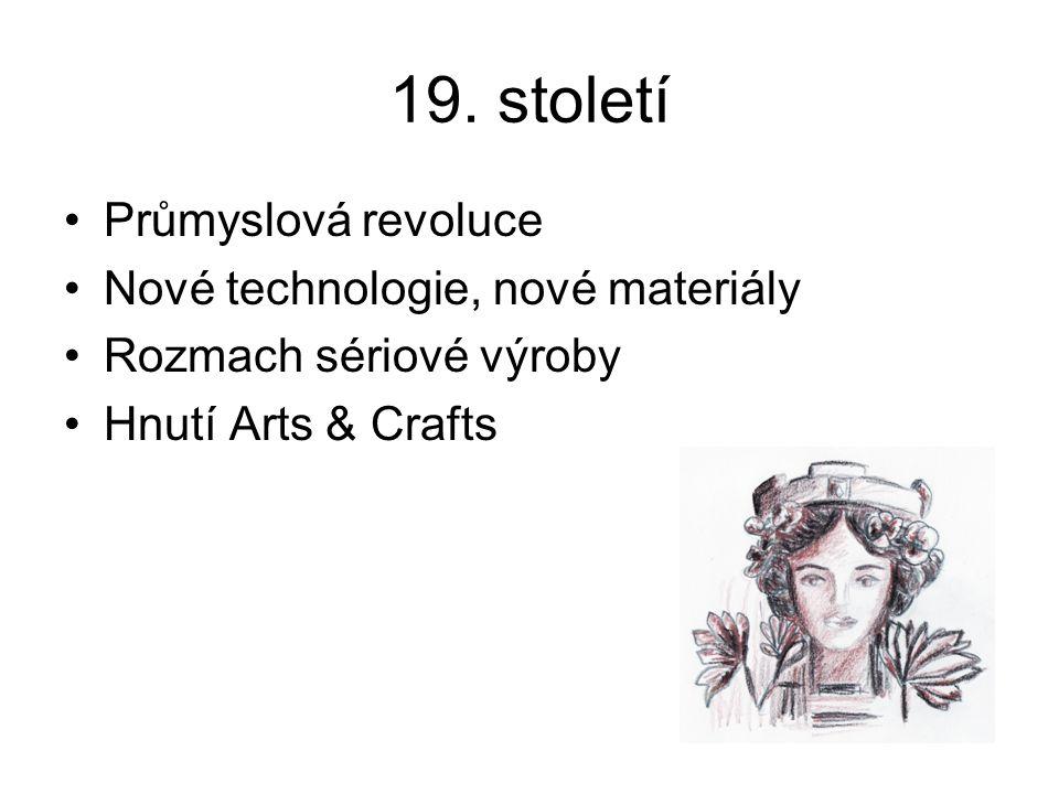19. století Průmyslová revoluce Nové technologie, nové materiály Rozmach sériové výroby Hnutí Arts & Crafts
