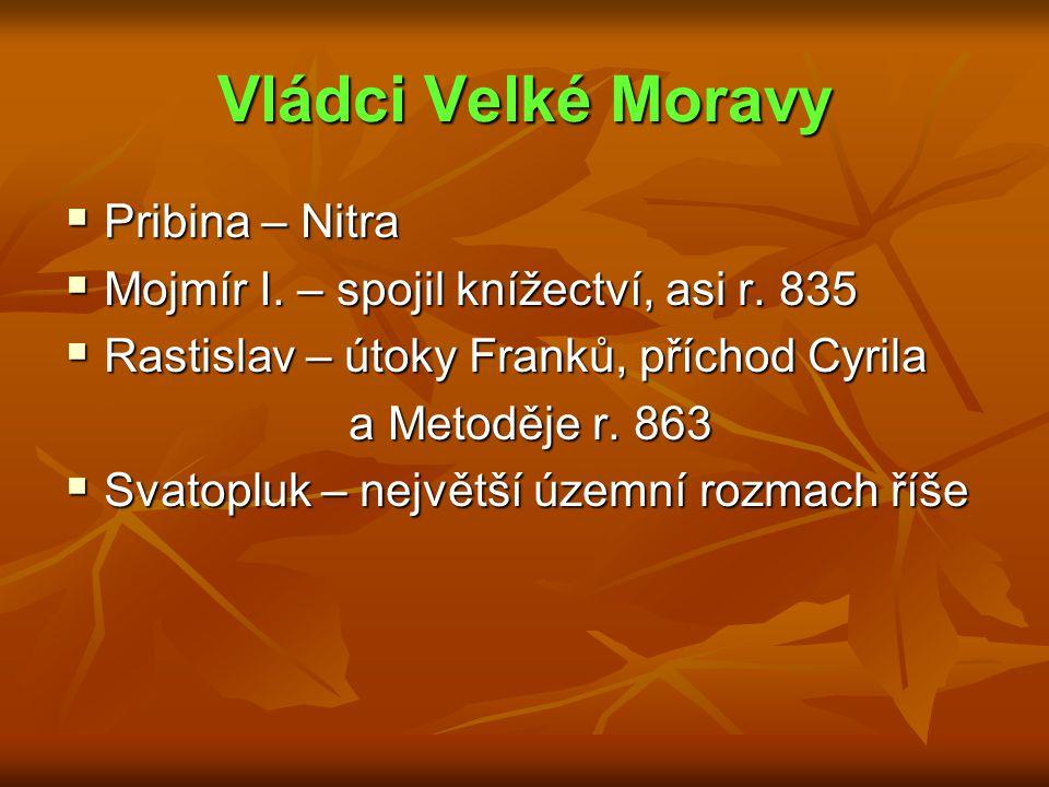 Vládci Velké Moravy  Pribina – Nitra  Mojmír I. – spojil knížectví, asi r. 835  Rastislav – útoky Franků, příchod Cyrila a Metoděje r. 863 a Metodě