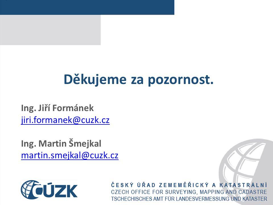 Děkujeme za pozornost. Ing. Jiří Formánek jiri.formanek@cuzk.cz Ing. Martin Šmejkal martin.smejkal@cuzk.cz