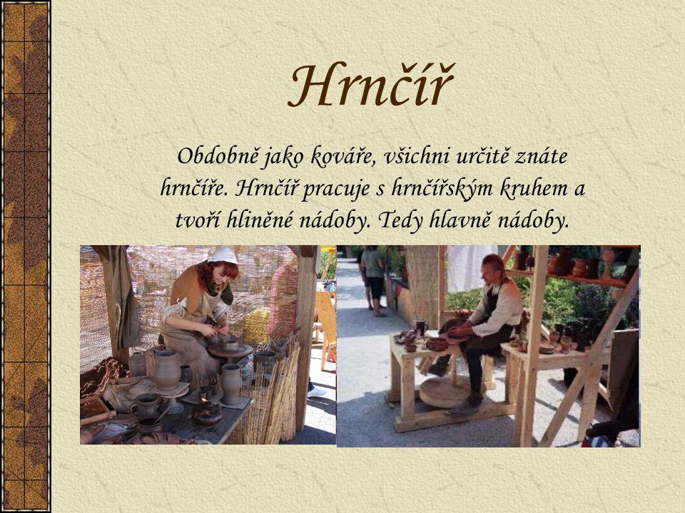 Hrnčíř Obdobně jako kováře, všichni určitě znáte hrnčíře. Hrnčíř pracuje s hrnčířským kruhem a tvoří hliněné nádoby. Tedy hlavně nádoby.