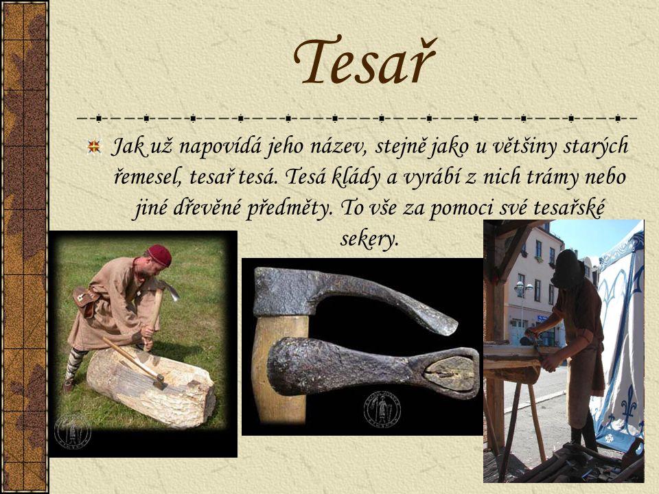 Tesař Jak už napovídá jeho název, stejně jako u většiny starých řemesel, tesař tesá. Tesá klády a vyrábí z nich trámy nebo jiné dřevěné předměty. To v