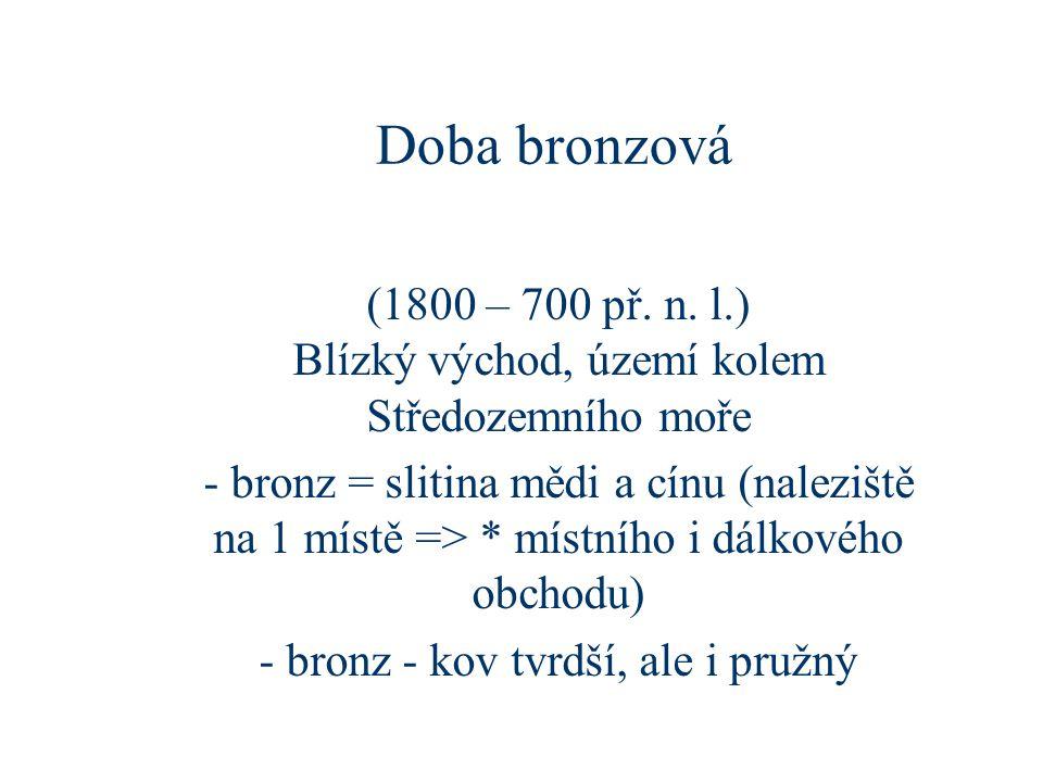 Doba bronzová (1800 – 700 př. n. l.) Blízký východ, území kolem Středozemního moře - bronz = slitina mědi a cínu (naleziště na 1 místě => * místního i