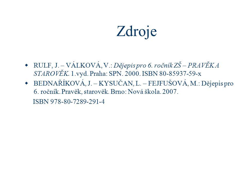 Zdroje  RULF, J. – VÁLKOVÁ, V.: Dějepis pro 6. ročník ZŠ – PRAVĚK A STAROVĚK. 1.vyd. Praha: SPN. 2000. ISBN 80-85937-59-x  BEDNAŘÍKOVÁ, J. – KYSUČAN