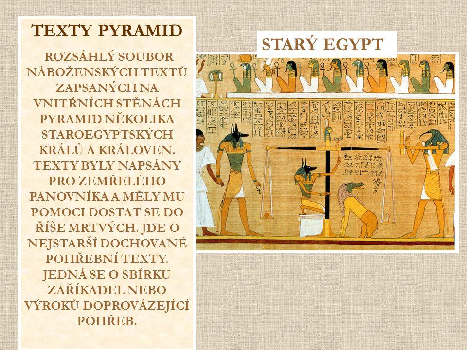 TEXTY PYRAMID ROZSÁHLÝ SOUBOR NÁBOŽENSKÝCH TEXTŮ ZAPSANÝCH NA VNITŘNÍCH STĚNÁCH PYRAMID NĚKOLIKA STAROEGYPTSKÝCH KRÁLŮ A KRÁLOVEN. TEXTY BYLY NAPSÁNY
