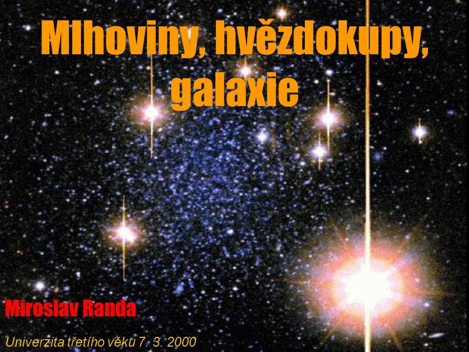 Mlhoviny, hvězdokupy, galaxie Miroslav Randa Univerzita třetího věku 7. 3. 2000