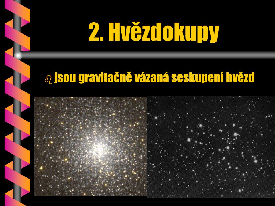 2. Hvězdokupy b b jsou gravitačně vázaná seskupení hvězd
