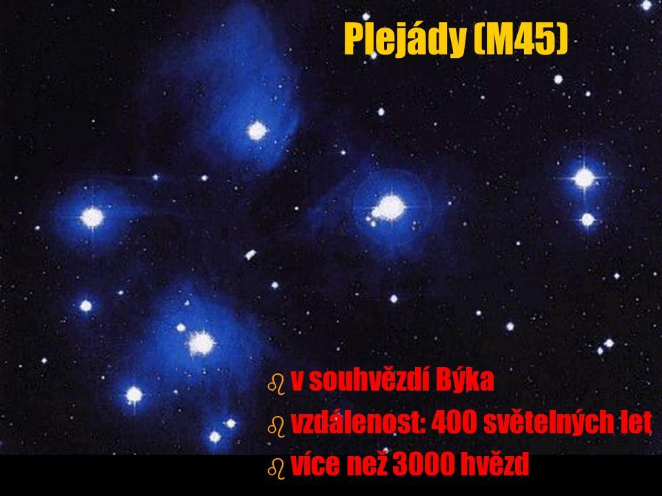 Plejády (M45) b b v souhvězdí Býka b b vzdálenost: 400 světelných let b b více než 3000 hvězd