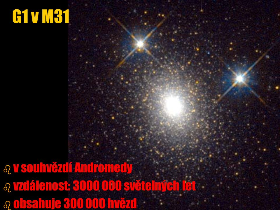 b b v souhvězdí Andromedy b b vzdálenost: 3000 000 světelných let b b obsahuje 300 000 hvězd G1 v M31