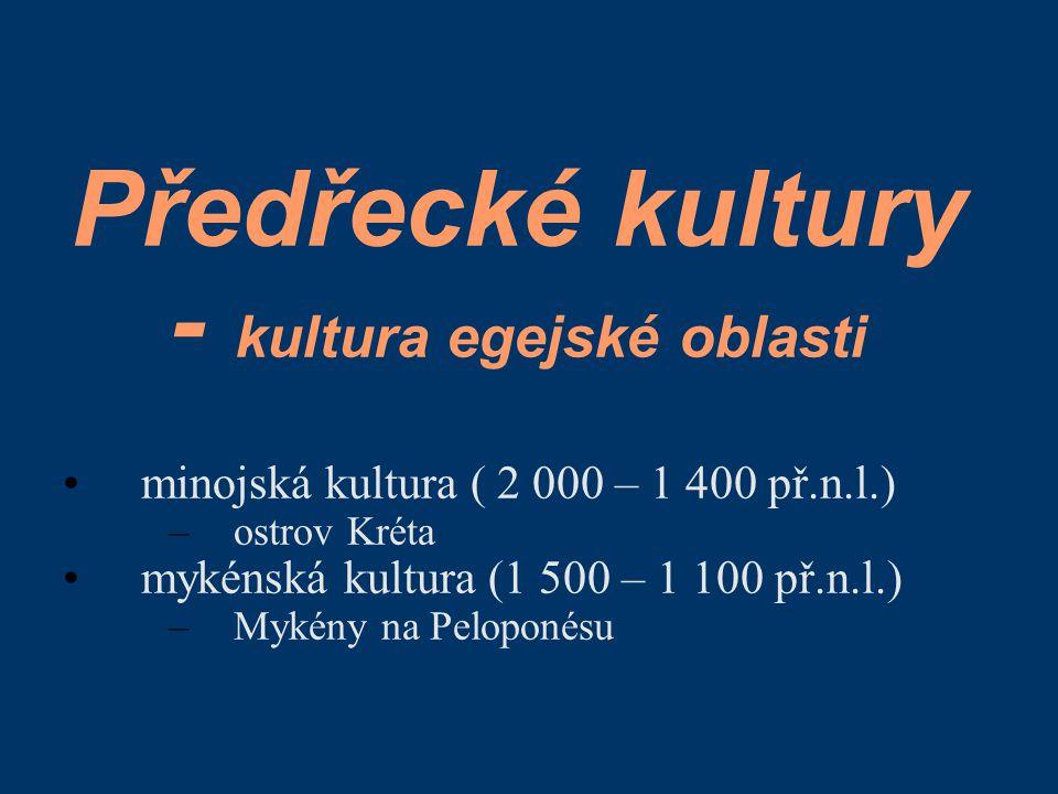 Předřecké kultury - kultura egejské oblasti minojská kultura ( 2 000 – 1 400 př.n.l.) –ostrov Kréta mykénská kultura (1 500 – 1 100 př.n.l.) –Mykény n