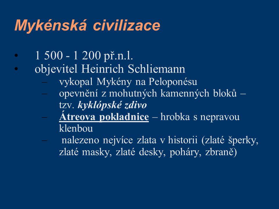 Mykénská civilizace 1 500 - 1 200 př.n.l. objevitel Heinrich Schliemann –vykopal Mykény na Peloponésu –opevnění z mohutných kamenných bloků – tzv. kyk