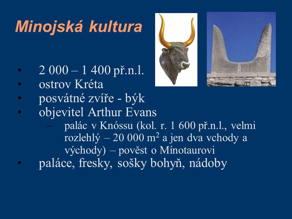 Minojská kultura 2 000 – 1 400 př.n.l. ostrov Kréta posvátné zvíře - býk objevitel Arthur Evans –palác v Knóssu (kol. r. 1 600 př.n.l., velmi rozlehlý