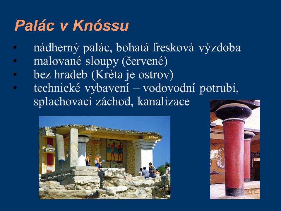 Palác v Knóssu nádherný palác, bohatá fresková výzdoba malované sloupy (červené) bez hradeb (Kréta je ostrov) technické vybavení – vodovodní potrubí,