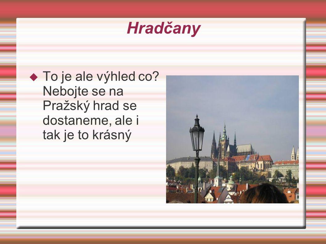Hradčany  To je ale výhled co Nebojte se na Pražský hrad se dostaneme, ale i tak je to krásný