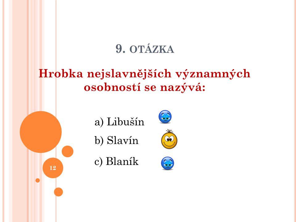 9. OTÁZKA Hrobka nejslavnějších významných osobností se nazývá: b) Slavín a) Libušín c) Blaník 12