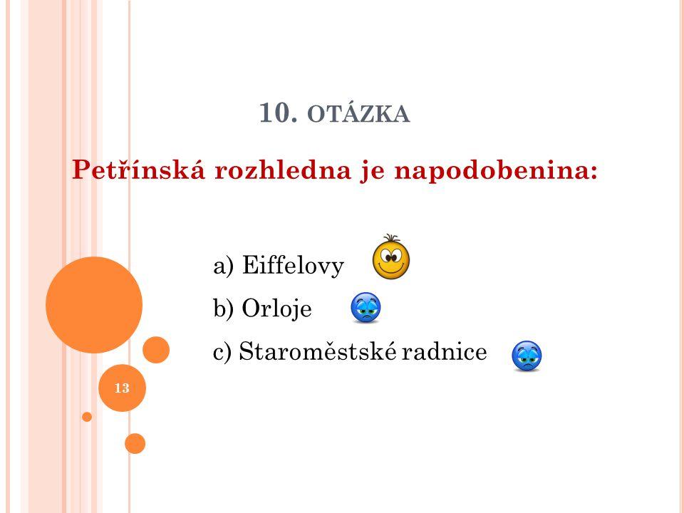 10. OTÁZKA Petřínská rozhledna je napodobenina: b) Orloje a) Eiffelovy c) Staroměstské radnice 13