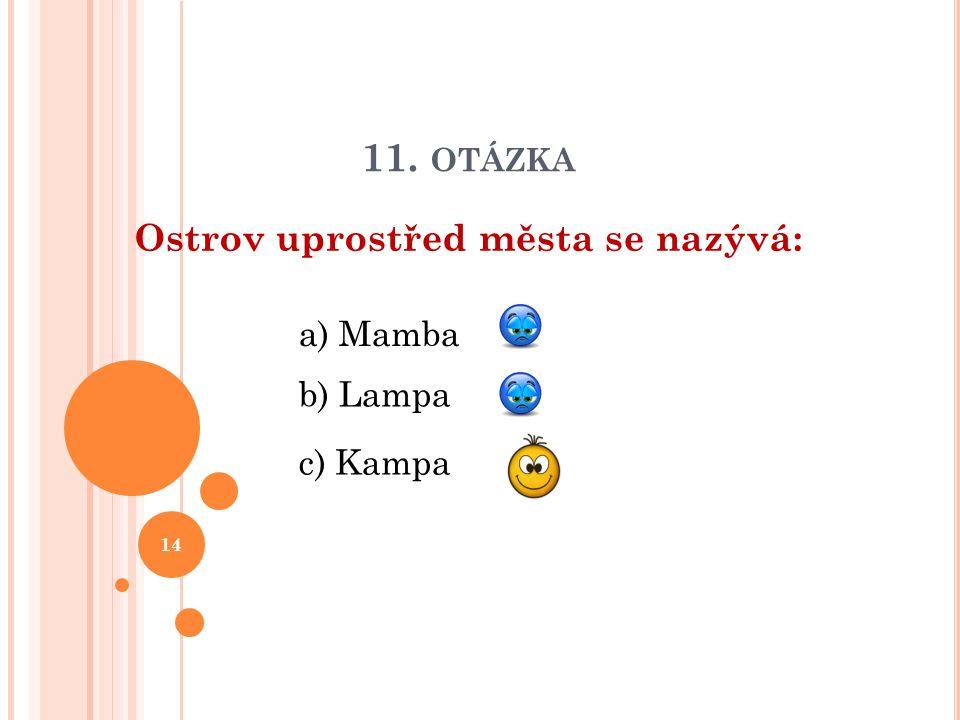 11. OTÁZKA Ostrov uprostřed města se nazývá: b) Lampa a) Mamba c) Kampa 14