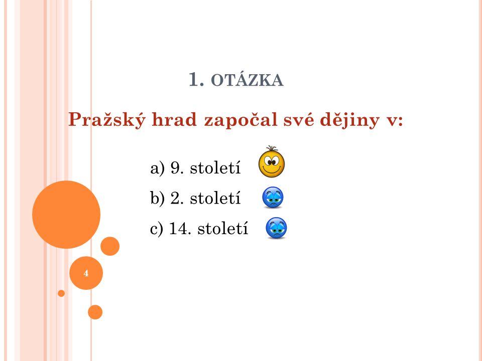 1. OTÁZKA Pražský hrad započal své dějiny v: b) 2. století a) 9. století c) 14. století 4