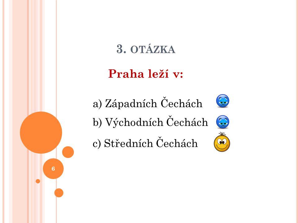 3. OTÁZKA Praha leží v: b) Východních Čechách a) Západních Čechách c) Středních Čechách 6