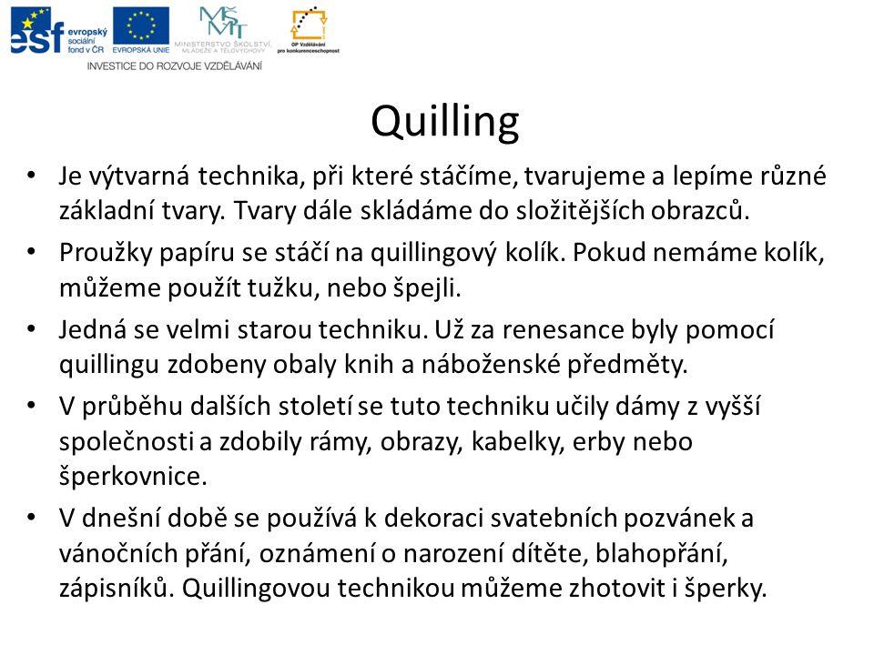 Quilling Je výtvarná technika, při které stáčíme, tvarujeme a lepíme různé základní tvary. Tvary dále skládáme do složitějších obrazců. Proužky papíru