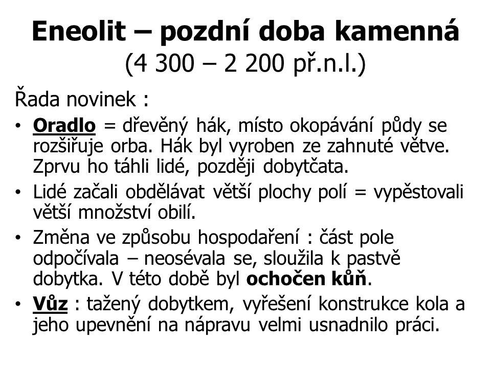 Eneolit – pozdní doba kamenná (4 300 – 2 200 př.n.l.) Řada novinek : Oradlo = dřevěný hák, místo okopávání půdy se rozšiřuje orba. Hák byl vyroben ze
