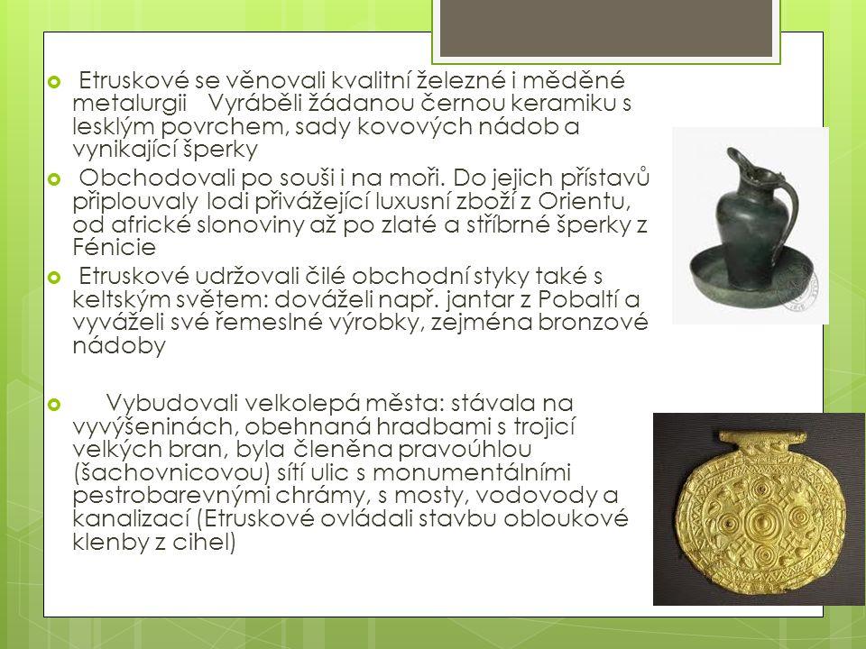  Etruskové se věnovali kvalitní železné i měděné metalurgii Vyráběli žádanou černou keramiku s lesklým povrchem, sady kovových nádob a vynikající špe
