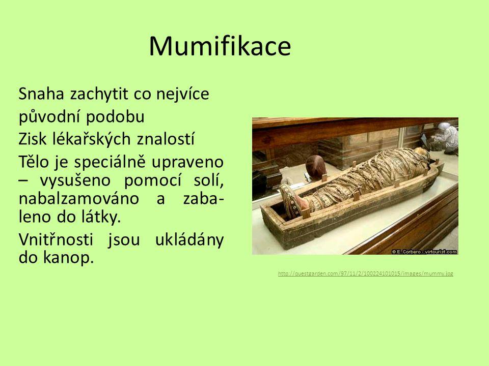 Mumifikace Snaha zachytit co nejvíce původní podobu Zisk lékařských znalostí Tělo je speciálně upraveno – vysušeno pomocí solí, nabalzamováno a zaba- leno do látky.