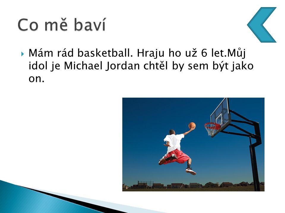  Mám rád basketball. Hraju ho už 6 let.Můj idol je Michael Jordan chtěl by sem být jako on.