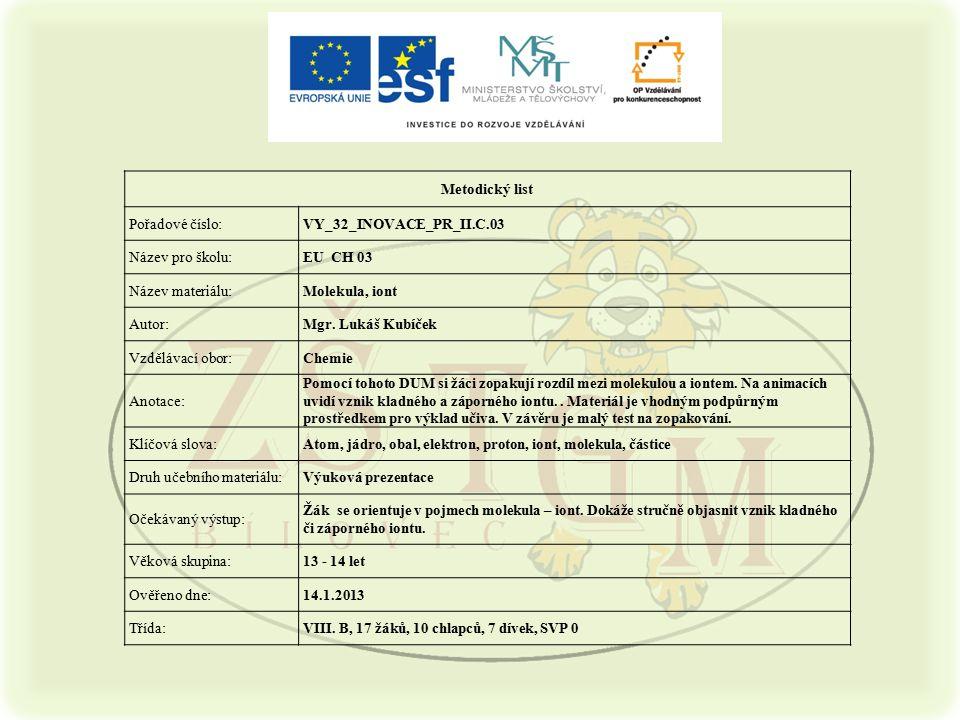 Metodický list Pořadové číslo:VY_32_INOVACE_PR_II.C.03 Název pro školu:EU CH 03 Název materiálu:Molekula, iont Autor:Mgr. Lukáš Kubíček Vzdělávací obo